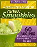 A Beginners Guide To Green Smoothies - 60 Recipes For Weight Loss, Detox and Great Health