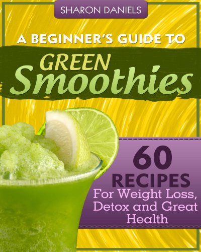 A Beginner's Guide To Green Smoothies - 60 Recipes For Weight Loss, Detox and Great Health by Sharon Daniels