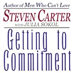Getting to Commitment: Overcoming the 8 Greatest Obstacles to Lasting Connection (And Finding the Courage to Love) | Julia Sokol,Steven Carter