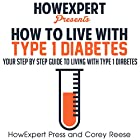 How to Live with Type 1 Diabetes: Your Step-by-Step Guide to Living with Type 1 Diabetes Hörbuch von Corey Reese Gesprochen von: Scott Cummings