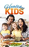 Healthy Kids: A guide to give you and your kids a better and healthier life so that they live and happy and fit life