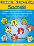 Business Networking Success: The 5 Easy Steps to Building Your Business Network Without EVER Going to Another Business Networking Group!!