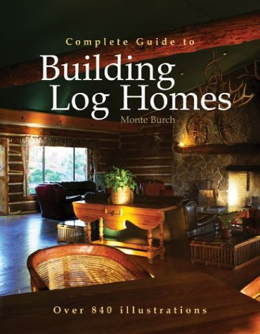 Complete Guide to Building Log Homes: Over 840 illustrations, Burch, Monte