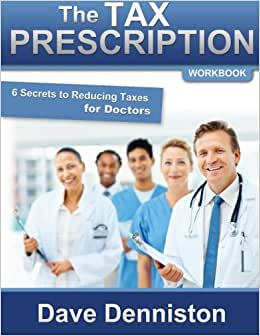 The Tax Prescription Workbook- 6 Secrets To Reducing Taxes For Doctors