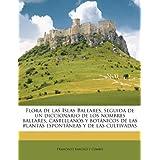 Flora de Las Islas Baleares, Seguida de Un Diccionario de Los Nombres Baleares, Castellanos y Bot Nicos de Las...
