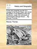 Pascoe. Thomas A true and impartial journal of a voyage to the South-Seas, and round the globe, in His Majesty's ship the Centurion, under the command of Commodore George Anson. ... By Pascoe Thomas, ...