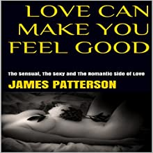 Love Can Make You Feel Good: The Sensual, the Sexy and the Romantic Side of Love | Livre audio Auteur(s) : James Patterson Narrateur(s) : Trevor Clinger