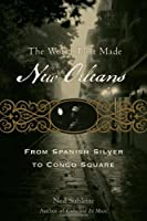 The World That Made Orleans: From Spanish Silver to Congo Square by Ned Sublette