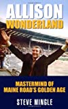 Steven Mingle Allison Wonderland: Mastermind of Maine Road's Golden Age