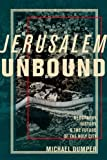 Jerusalem Unbound: Geography, History, and the Future of the Holy City