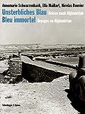 Unsterbliches Blau - Bleu immortel: Reisen nach Afghanistan - Voyages en Afghanistan - Nicolas Bouvier, Ella Maillart, Annemarie Schwarzenbach