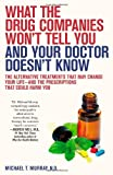What the Drug Companies Wont Tell You and Your Doctor Doesnt Know: The Alternative Treatments That May Change Your Life--and the Prescriptions That Could Harm You