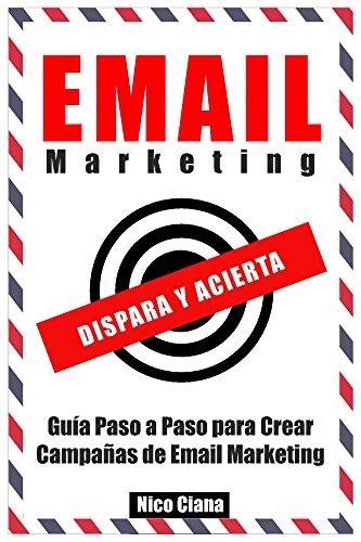 Email Marketing - Como Crear Campañas de Email Marketing de Exito Paso a Paso - Ideal Principiantes -: Guía Paso a Paso para Creación de Campañas de Email Marketing Exitosas.