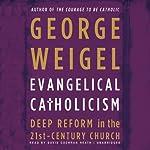 Evangelical Catholicism: Deep Reform in the 21st-Century Church | George Weigel