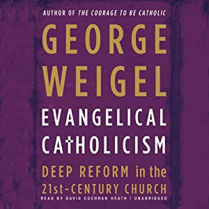 Evangelical Catholicism: Deep Reform in the 21st-Century Church | [George Weigel]