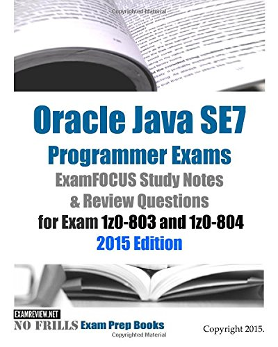 Oracle Java SE7 Programmer Exams ExamFOCUS Study Notes & Review Questions for Exam 1z0-803 and 1z0-804: 2015 Edition