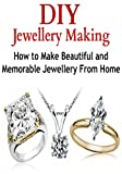 DIY Jewelry Making: How to Make Beautiful and Memorable Jewelry From Home: (Jewelry - Jewelry Making - Crafts - Handmade Jewelry)
