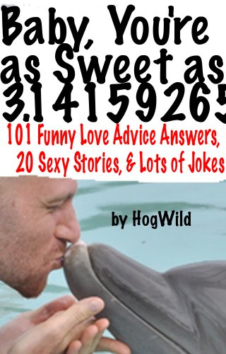 Baby, You're as Sweet as 3.14159265 (101 Funny Love Advice Answers, 20 Sexy Stories, & Lots of Jokes)