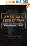 America's Secret War: Inside the Hidden Worldwide Struggle Between the United States and Its Enemies