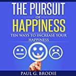 The Pursuit of Happiness: Ten Ways to Increase Your Happiness: Paul G. Brodie Seminar Series, Book 3 | Paul Brodie
