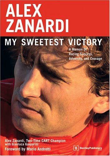Alex Zanardi : My Sweetest Victory : A Memoir of Racing Success, Adversity, and Courage, ALEX ZANARDI, GIANLUCA GASPARINI, MARIO ANDRETTI