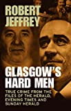 Glasgow's Hard Men: True Crime from the Files of The Herald, Evening Times and Sunday Herald Robert Jeffrey