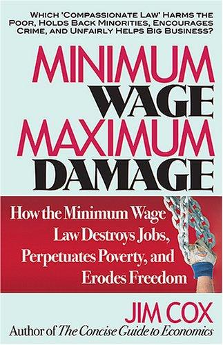 Minimum Wage, Maximum Damage: How the Minimum Wage Law Destroys Jobs, Perpetuates Poverty, and Erodes Freedom