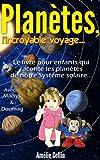 PLANETES, l'incroyable voyage...: Le livre pour enfants qui raconte les Plan�tes de notre  Syst�me Solaire... (Les voyages de Ma�lys t. 1)