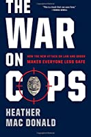 The War on Cops: How the New Attack on Law and Order Makes Everyone Less Safe