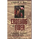 Crossing The Tiber: Evangelical Protestants Discover the Historical Churchby Stephen K. Ray