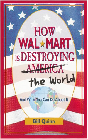 How Wal-Mart is Destroying America and The World and What You Can Do About It, Bill Quinn
