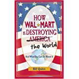 How Wal-Mart is Destroying America and The World and What You Can Do About It ~ Bill Quinn