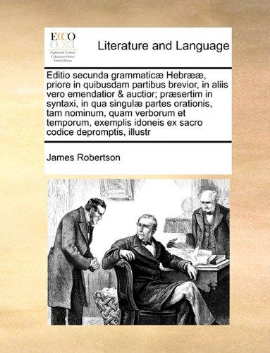 Editio secunda grammaticæ Hebrææ, priore in quibusdam partibus brevior, in aliis vero emendatior & auctior; præsertim in syntaxi, in qua singulæ ... idoneis ex sacro codice depromptis, il