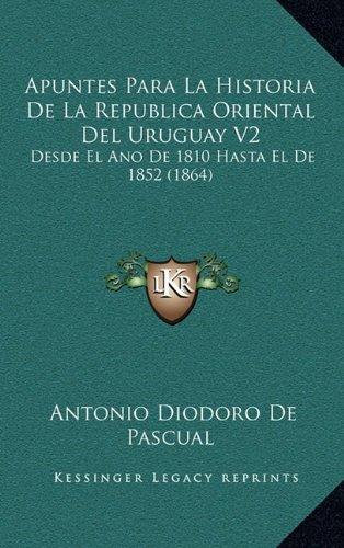 Apuntes Para La Historia de La Republica Oriental del Uruguay V2: Desde El Ano de 1810 Hasta El de 1852 (1864)