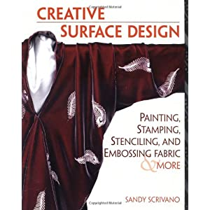 Creative Surface Design: Painting, Stamping, Stenciling, and Embossing Fabric & More