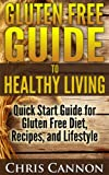 Gluten Free Guide to Healthy Living: Quick Start Guide for Gluten Free Diet, Recipes, and Lifestyle