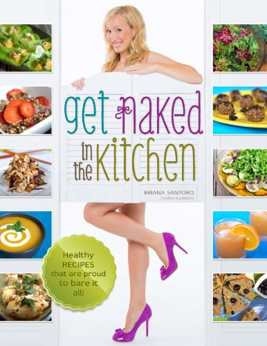 Get Naked In The Kitchen: Healthy Recipes That Are Proud To Bare It All by Briana Santoro