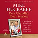 Dear Chandler, Dear Scarlett: A Grandfather's Thoughts on Faith, Family, and the Things That Matter Most (       UNABRIDGED) by Mike Huckabee Narrated by Mike Huckabee