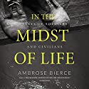 In the Midst of Life: Tales of Soldiers and Civilians Audiobook by Ambrose Bierce Narrated by J. Paul Boehmer, Gabrielle de Cuir, Stefan Rudnicki