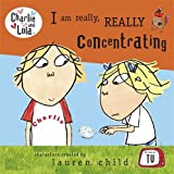 Charlie and Lola: I Am Really, Really Concentrating Lauren Child