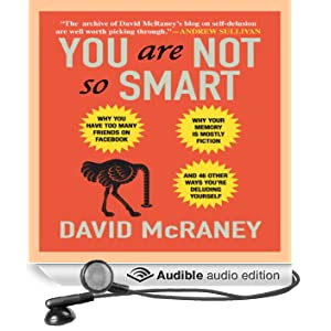 You Are Not So Smart: Why You Have Too Many Friends on Facebook, Why Your Memory Is Mostly Fiction, and 46 Other Ways You're Deluding Yourself (Unabridged)