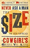 Never Ask a Man the Size of His Spread: A Cowgirls Guide to Life
