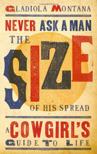 Never Ask a Man the Size of His Spread: A Cowgirl's Guide to Life