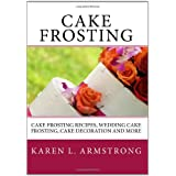 Cake Frosting: Cake Frosting Recipes, Wedding Cake Frosting, Cake Decoration and More ~ Karen L. Armstrong