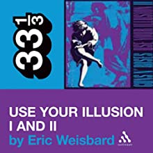 Guns N' Roses' 'Use Your Illusion' I and II (33 1/3 Series) (       UNABRIDGED) by Eric Weisbard Narrated by Oliver Wyman
