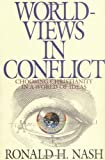 Worldviews in Conflict: Choosing Christianity in a World of Ideas (0310577713) by Nash, Ronald H.