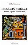 Symboles du Moyen Age : Animaux, v�g�taux, couleurs, objets par Pastoureau