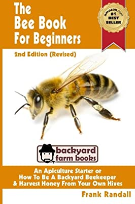The Bee Book For Beginners 2nd Edition (Revised) An Apiculture Starter or How To Be A Backyard Beekeeper And Harvest Honey From Your Own Bee Hives (Backyard Farm Books) (Volume 2)