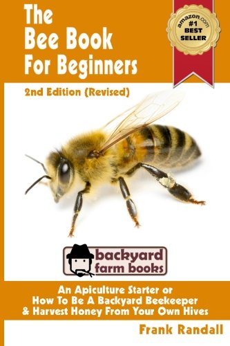 The Bee Book For Beginners 2nd Edition (Revised) An Apiculture Starter or How To Be A Backyard Beekeeper And Harvest Hon