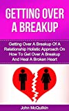 Getting Over A Breakup: Getting Over A Breakup Of A Relationship And Mending A Broken Heart While Getting Over A Breakup (Healthy Relationships)